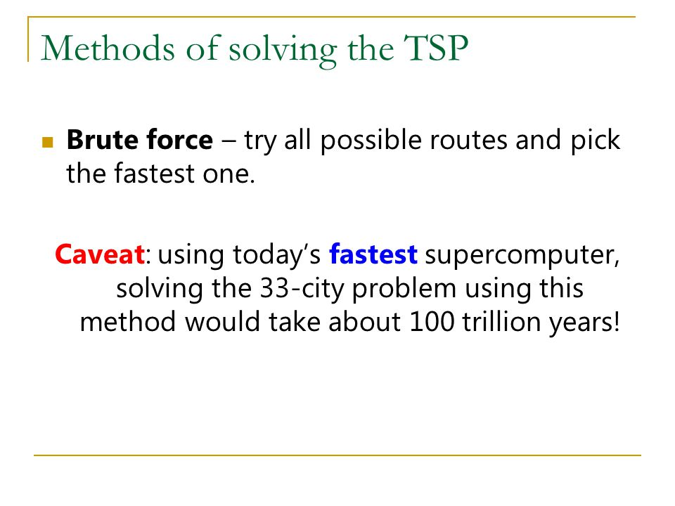 Methods of solving the TSP Brute force – try all possible routes and pick the fastest one. Caveat: using today's fastest supercomputer, solving the 33