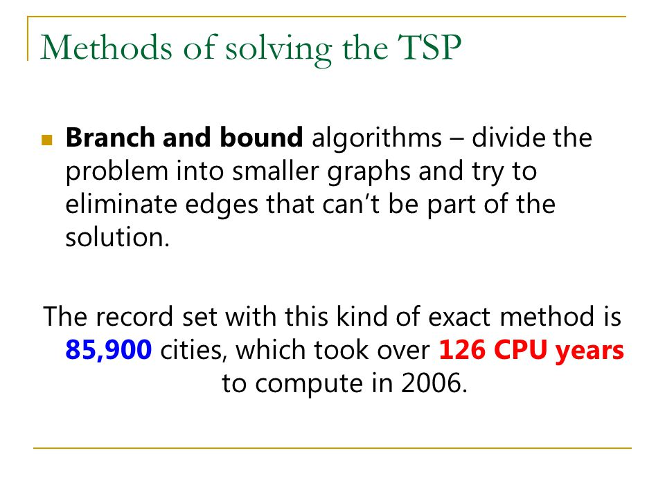 Methods of solving the TSP Branch and bound algorithms – divide the problem into smaller graphs and try to eliminate edges that can't be part of the s