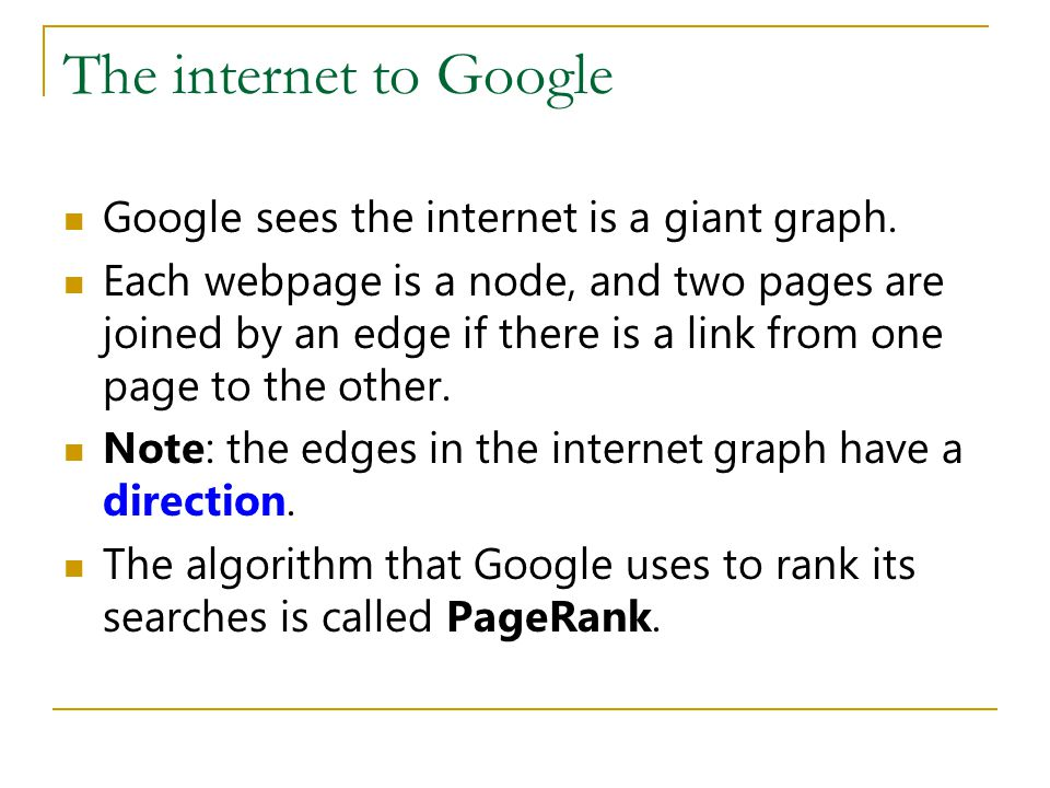 The internet to Google Google sees the internet is a giant graph. Each webpage is a node, and two pages are joined by an edge if there is a link from