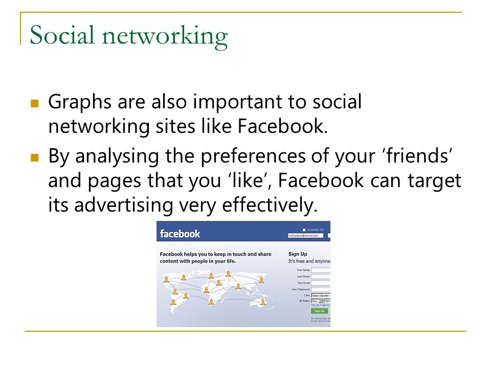 Social networking Graphs are also important to social networking sites like Facebook. By analysing the preferences of your 'friends' and pages that yo