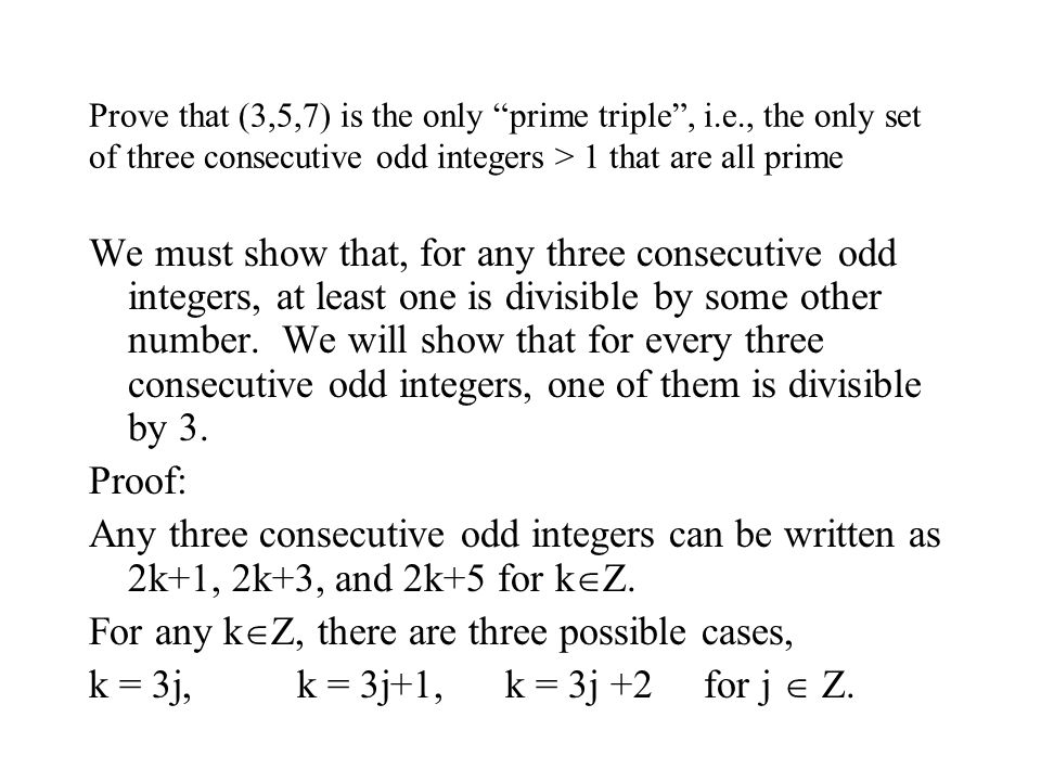 Prove that (3,5,7) is the only prime triple , i.e., the only set of three consecutive odd integers > 1 that are all prime We must show that, for any three consecutive odd integers, at least one is divisible by some other number.