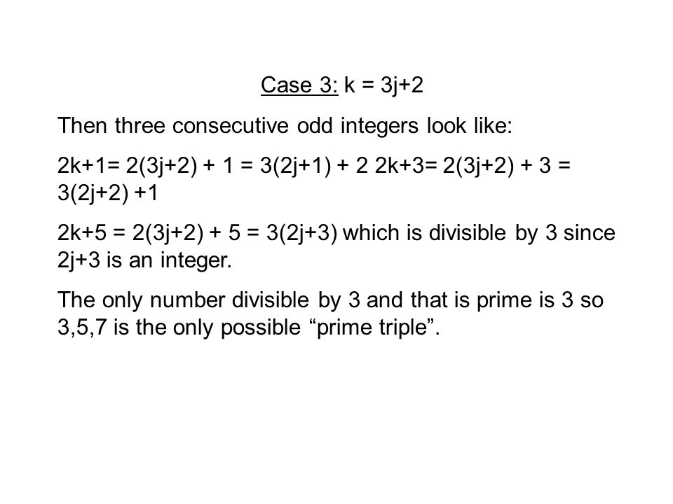 Case 3: k = 3j+2 Then three consecutive odd integers look like: 2k+1= 2(3j+2) + 1 = 3(2j+1) + 2 2k+3= 2(3j+2) + 3 = 3(2j+2) +1 2k+5 = 2(3j+2) + 5 = 3(2j+3) which is divisible by 3 since 2j+3 is an integer.