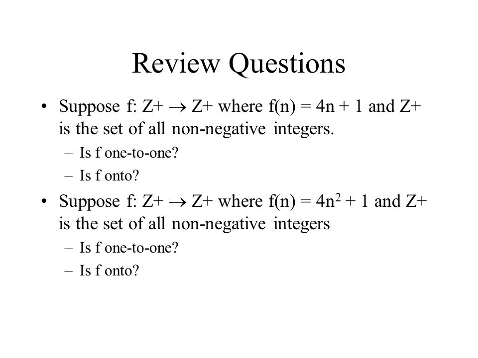 Review Questions Suppose f: Z+  Z+ where f(n) = 4n + 1 and Z+ is the set of all non-negative integers.