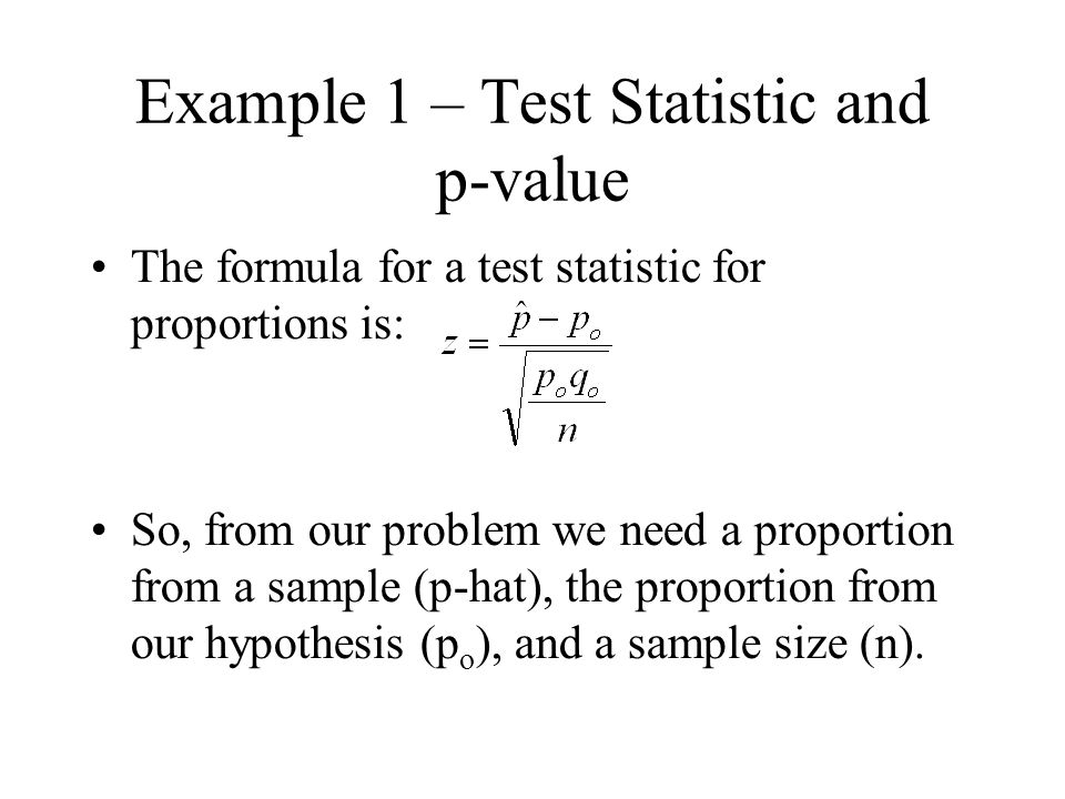 Example 1 – Test Statistic and p-value The formula for a test statistic for proportions is: So, from our problem we need a proportion from a sample (p-hat), the proportion from our hypothesis (p o ), and a sample size (n).