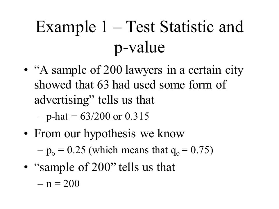 Example 1 – Test Statistic and p-value A sample of 200 lawyers in a certain city showed that 63 had used some form of advertising tells us that –p-hat = 63/200 or 0.315 From our hypothesis we know –p o = 0.25 (which means that q o = 0.75) sample of 200 tells us that –n = 200