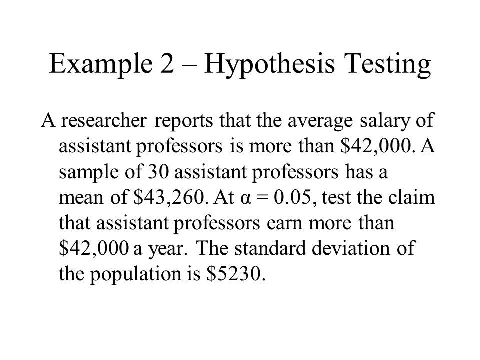 Example 2 – Hypothesis Testing A researcher reports that the average salary of assistant professors is more than $42,000.