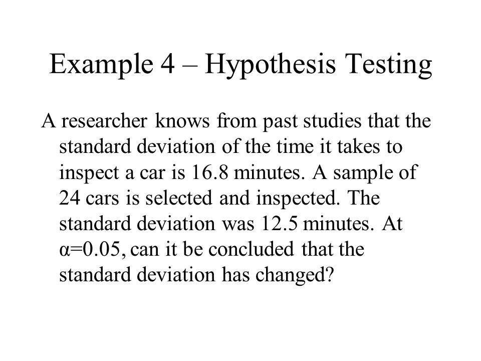 Example 4 – Hypothesis Testing A researcher knows from past studies that the standard deviation of the time it takes to inspect a car is 16.8 minutes.