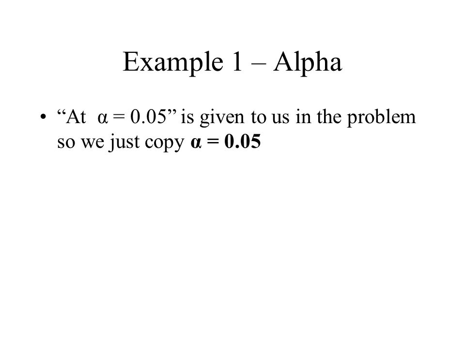 Example 1 – Alpha At α = 0.05 is given to us in the problem so we just copy α = 0.05