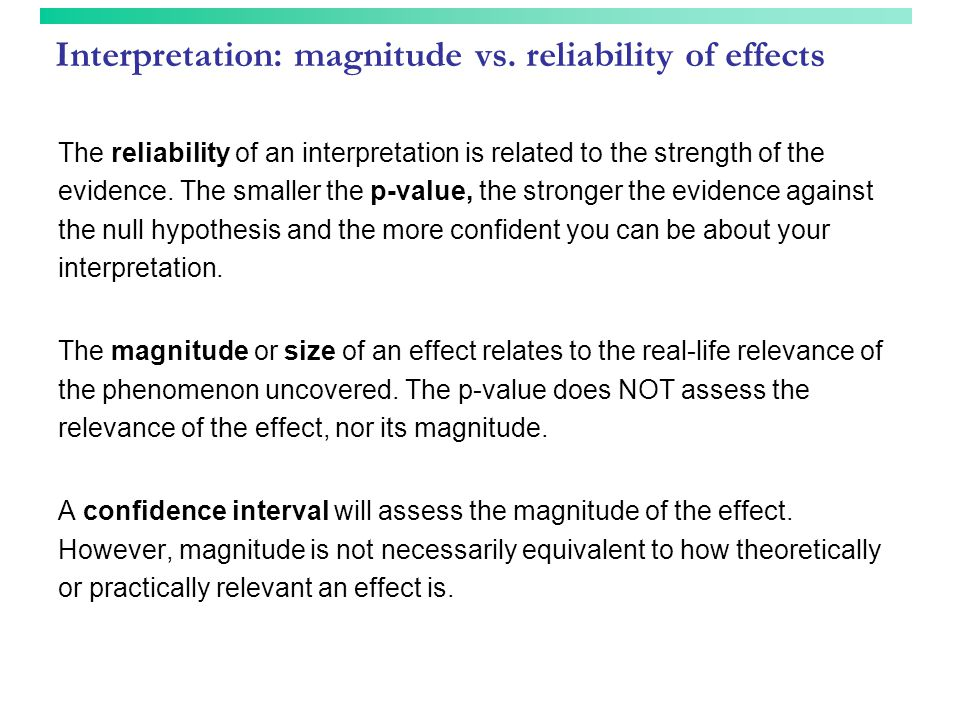Interpretation: magnitude vs. reliability of effects The reliability of an interpretation is related to the strength of the evidence. The smaller the