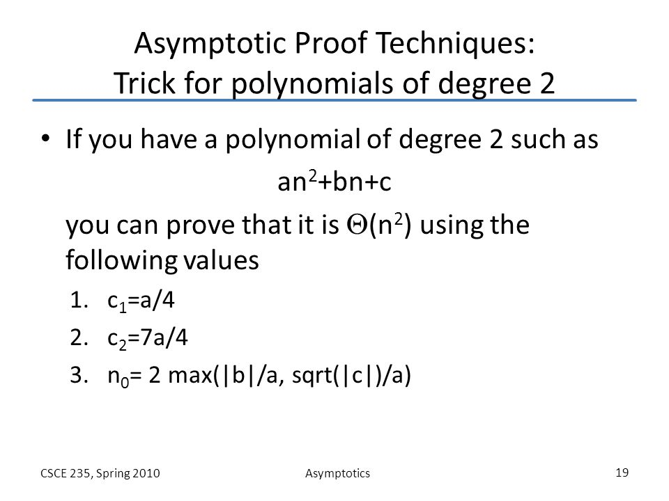 AsymptoticsCSCE 235, Spring 2010 19 Asymptotic Proof Techniques: Trick for polynomials of degree 2 If you have a polynomial of degree 2 such as an 2 +