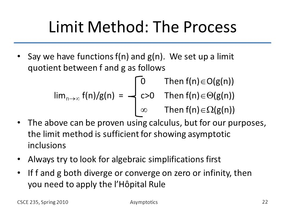 AsymptoticsCSCE 235, Spring 2010 22 Limit Method: The Process Say we have functions f(n) and g(n). We set up a limit quotient between f and g as follo