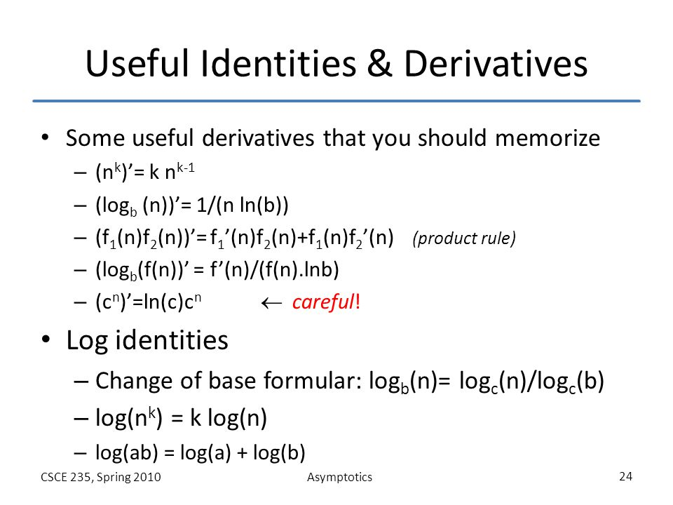 AsymptoticsCSCE 235, Spring 2010 24 Useful Identities & Derivatives Some useful derivatives that you should memorize – (n k )'= k n k-1 – (log b (n))'