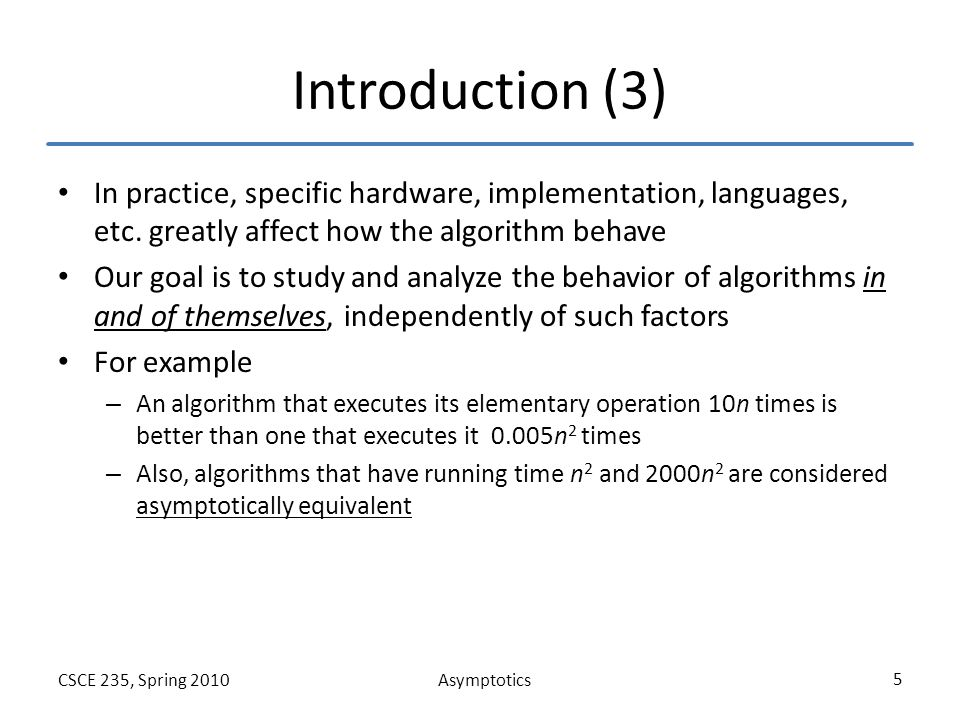 AsymptoticsCSCE 235, Spring 2010 6 Outline Introduction Asymptotic – Definitions (Big-O, Omega, Theta), properties Proof techniques Limit Properties Efficiency classes Conclusions