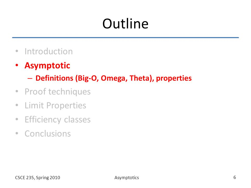 AsymptoticsCSCE 235, Spring 2010 6 Outline Introduction Asymptotic – Definitions (Big-O, Omega, Theta), properties Proof techniques Limit Properties E