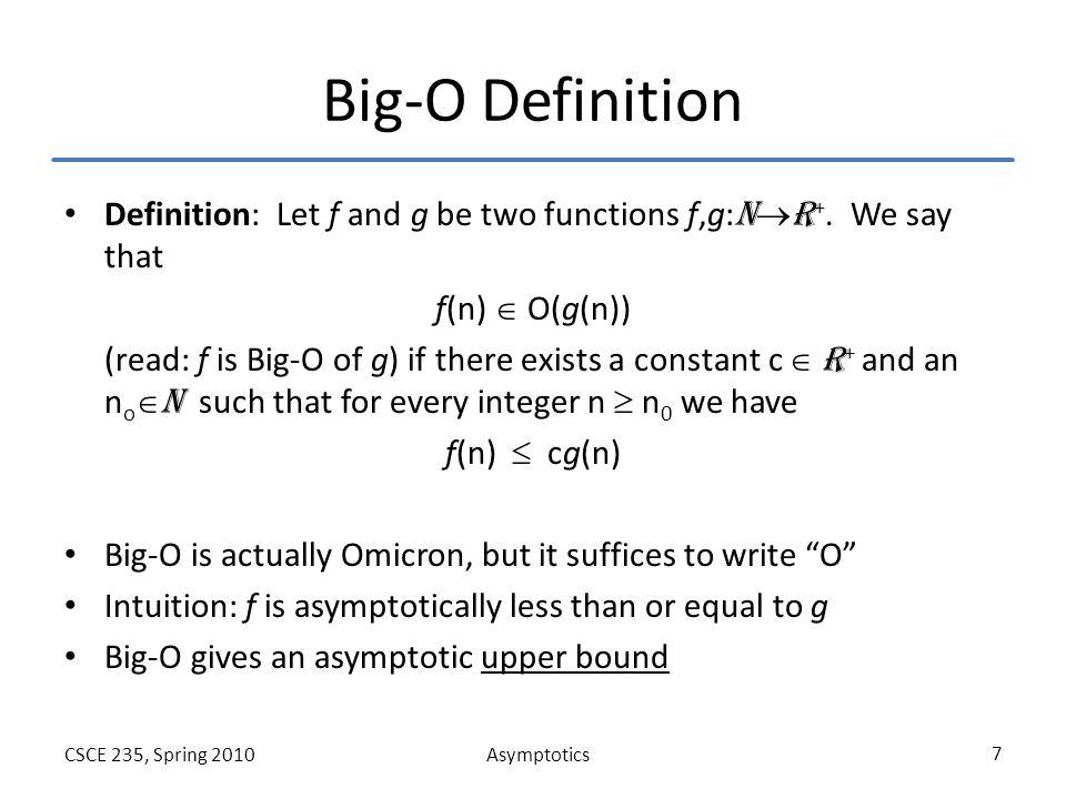 AsymptoticsCSCE 235, Spring 2010 18 Example C: Proof For n  1, we have n 2  n 3 Thus n  1, we have n 2  n 3  n 3 + 4n 2 Thus, by the definition of Big- , for n 0 =1 and c=1 we have that f(n)=n 3 +4n 2   (g(n 2 )) For n  0, we have n 3  n 3 + 4n 2