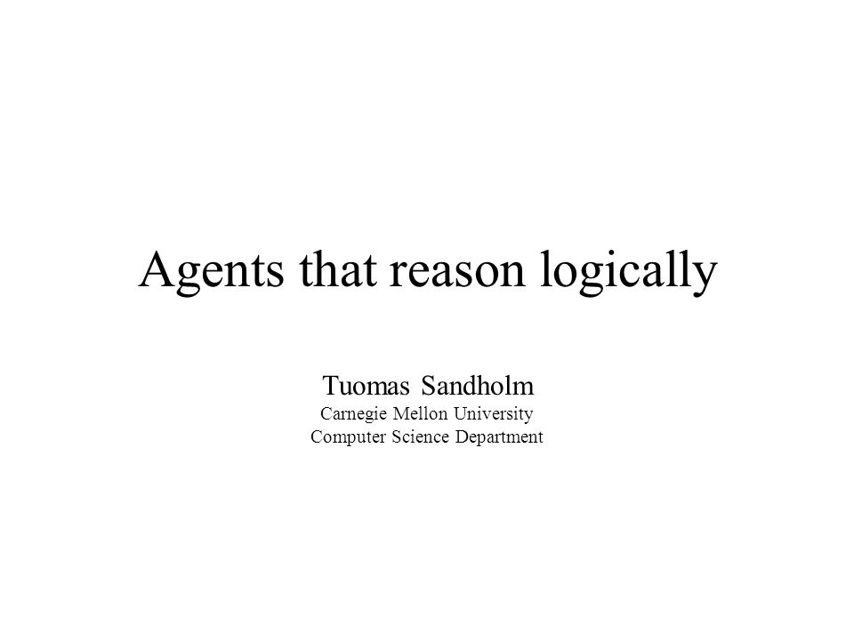 Agents that reason logically Tuomas Sandholm Carnegie Mellon University Computer Science Department