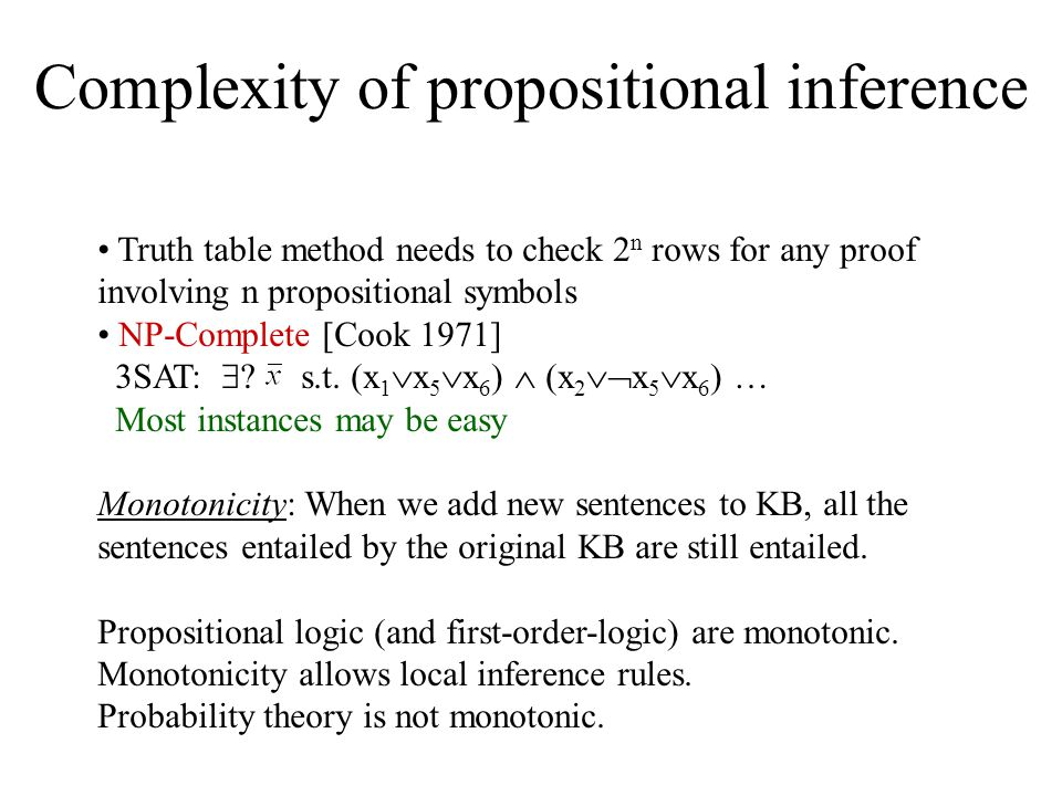 Complexity of propositional inference Truth table method needs to check 2 n rows for any proof involving n propositional symbols NP-Complete [Cook 1971] 3SAT:  .