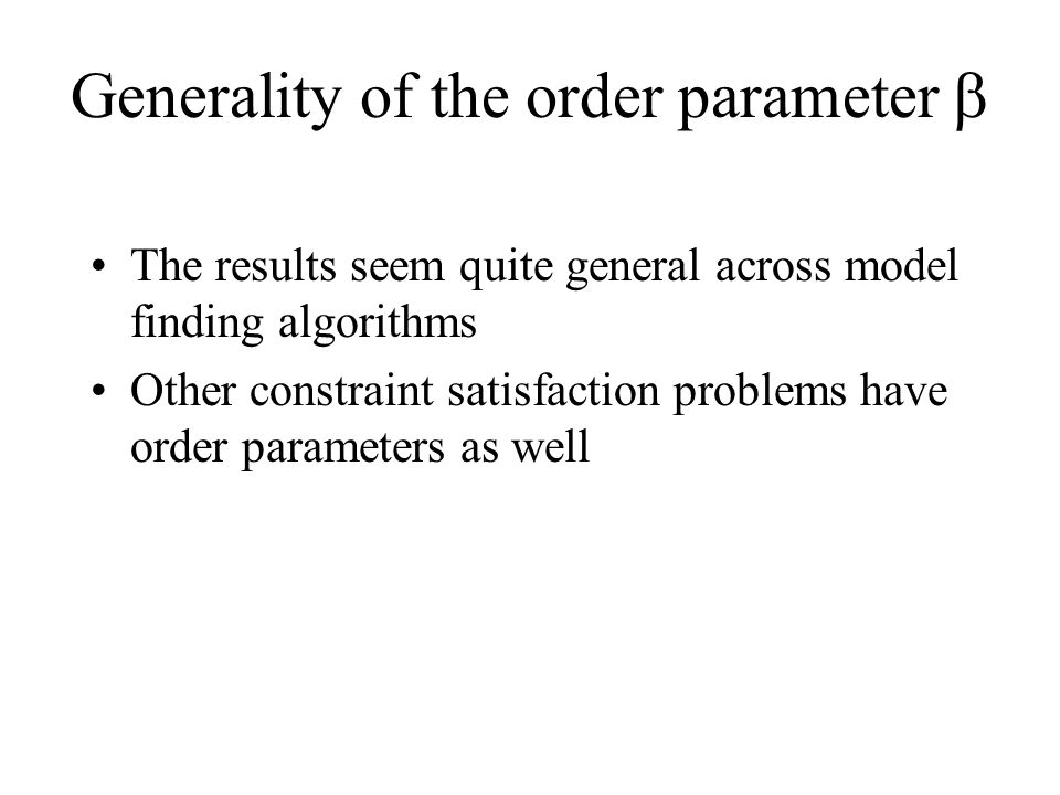 Generality of the order parameter  The results seem quite general across model finding algorithms Other constraint satisfaction problems have order parameters as well