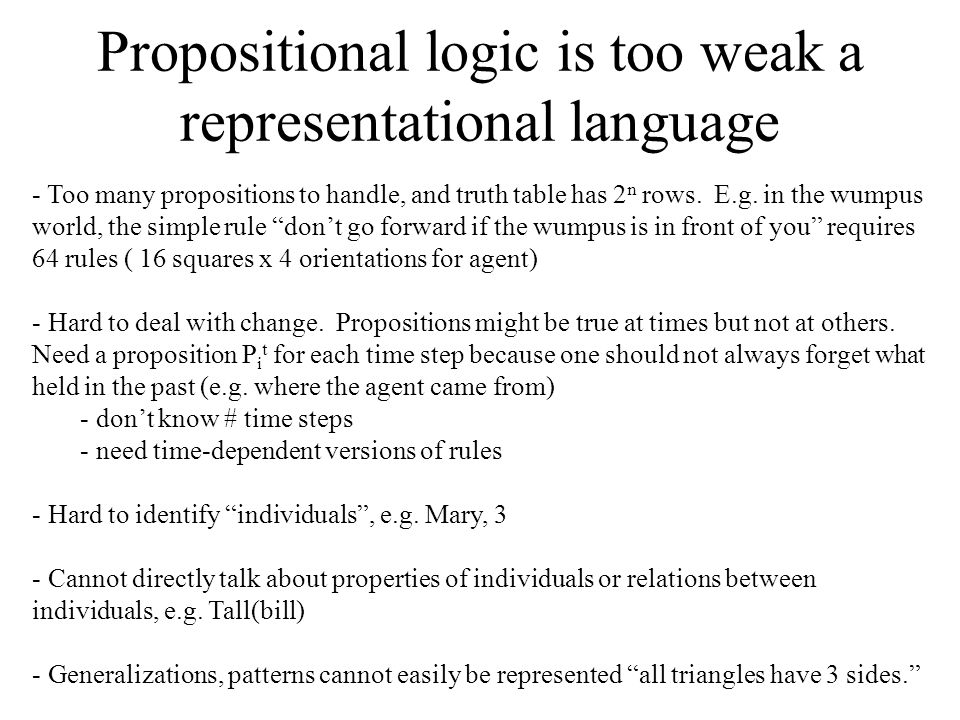 Propositional logic is too weak a representational language - Too many propositions to handle, and truth table has 2 n rows.