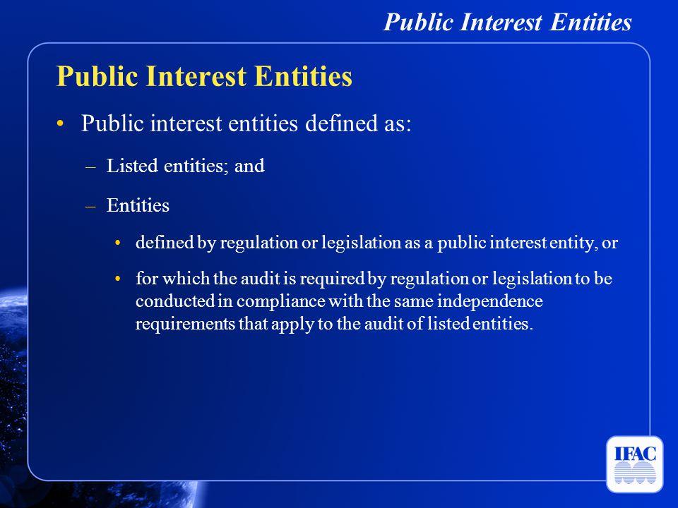 Public Interest Entities Public interest entities defined as: –Listed entities; and –Entities defined by regulation or legislation as a public interes