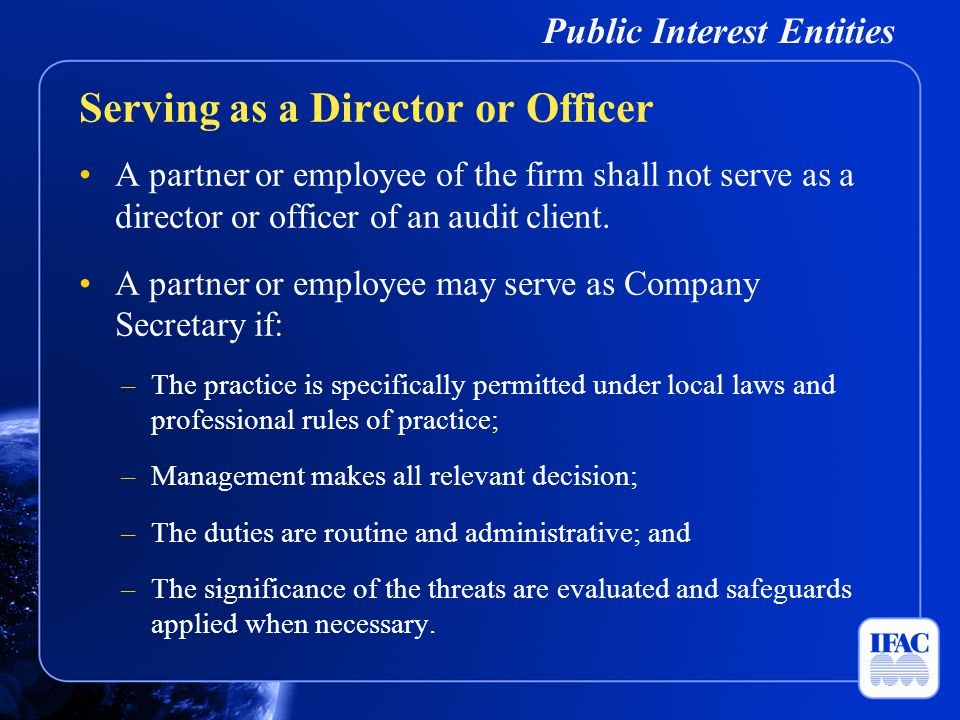 Public Interest Entities A partner or employee of the firm shall not serve as a director or officer of an audit client. A partner or employee may serv