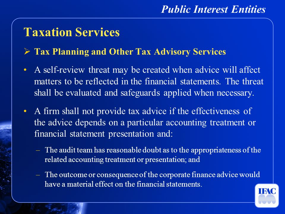 Public Interest Entities  Tax Planning and Other Tax Advisory Services A self-review threat may be created when advice will affect matters to be refl