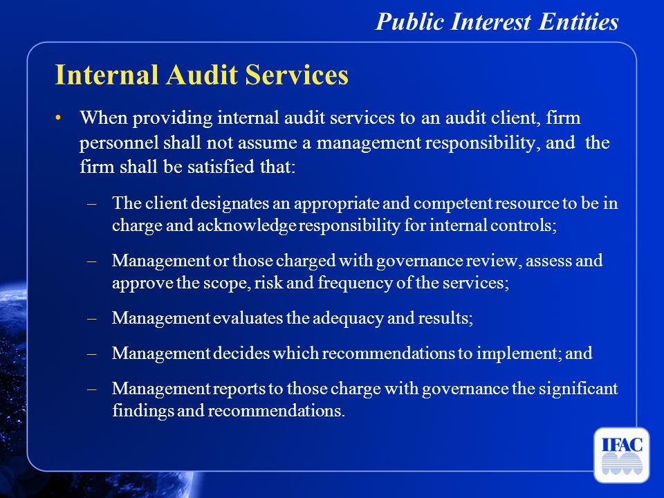 Public Interest Entities When providing internal audit services to an audit client, firm personnel shall not assume a management responsibility, and t