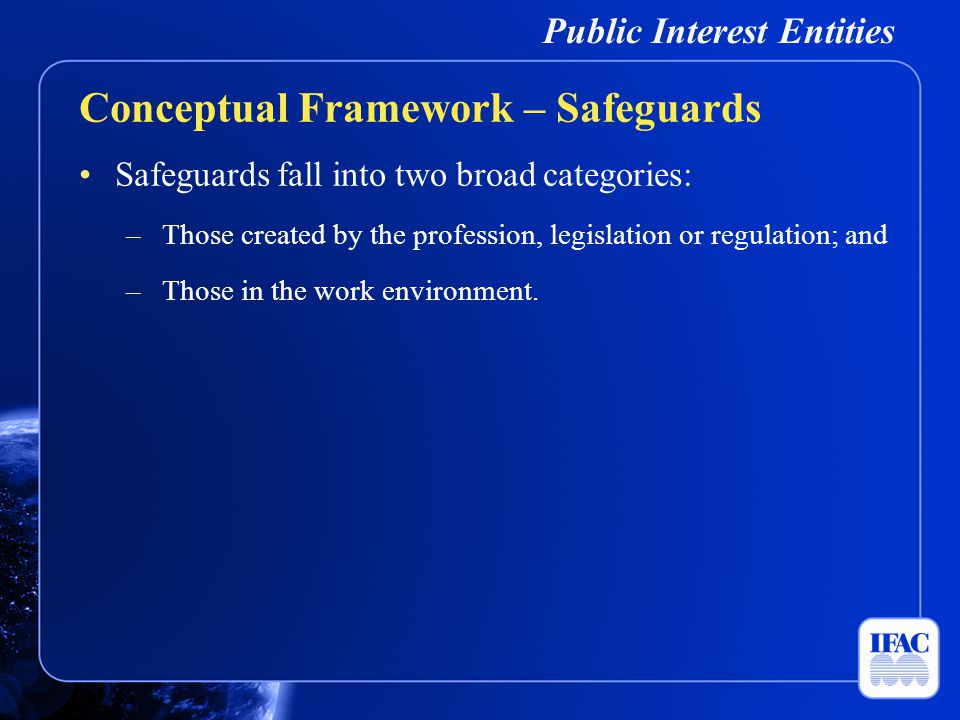Public Interest Entities Safeguards fall into two broad categories: –Those created by the profession, legislation or regulation; and –Those in the wor