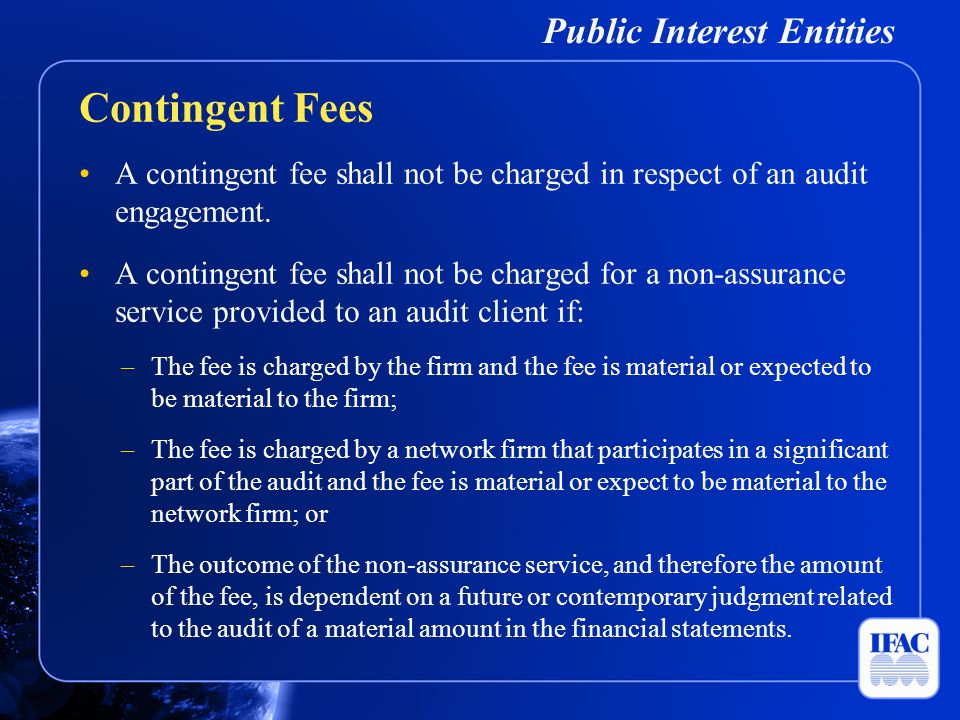 Public Interest Entities A contingent fee shall not be charged in respect of an audit engagement. A contingent fee shall not be charged for a non-assu