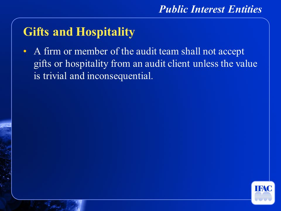 Public Interest Entities A firm or member of the audit team shall not accept gifts or hospitality from an audit client unless the value is trivial and