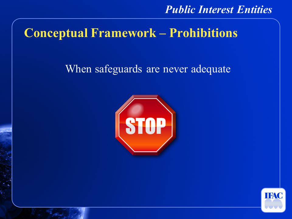 Public Interest Entities When safeguards are never adequate Conceptual Framework – Prohibitions