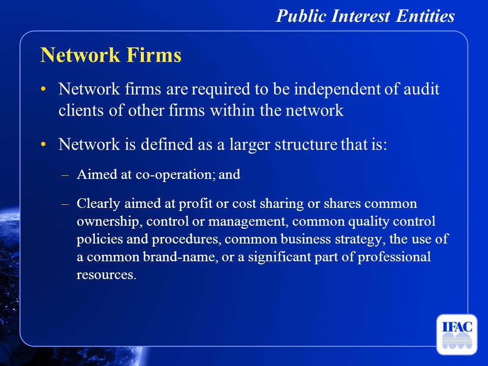 Public Interest Entities Network firms are required to be independent of audit clients of other firms within the network Network is defined as a large