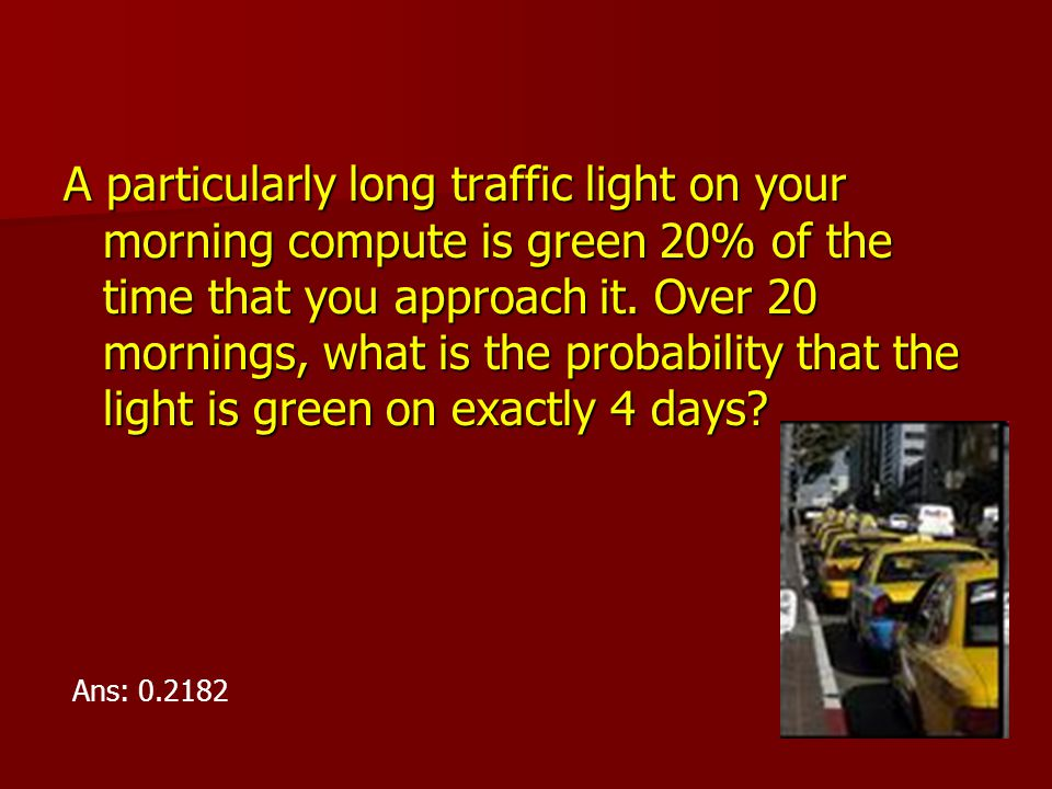 A particularly long traffic light on your morning compute is green 20% of the time that you approach it. Over 20 mornings, what is the probability tha