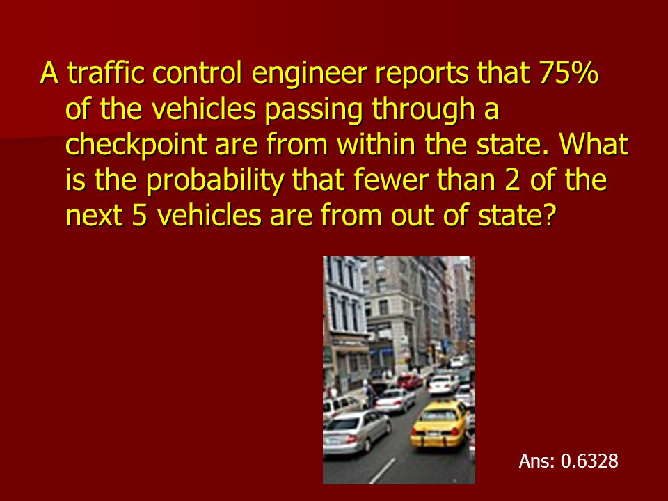 A traffic control engineer reports that 75% of the vehicles passing through a checkpoint are from within the state. What is the probability that fewer