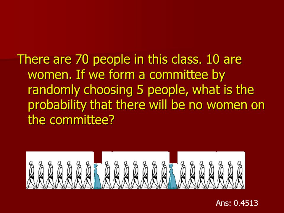 There are 70 people in this class. 10 are women. If we form a committee by randomly choosing 5 people, what is the probability that there will be no w