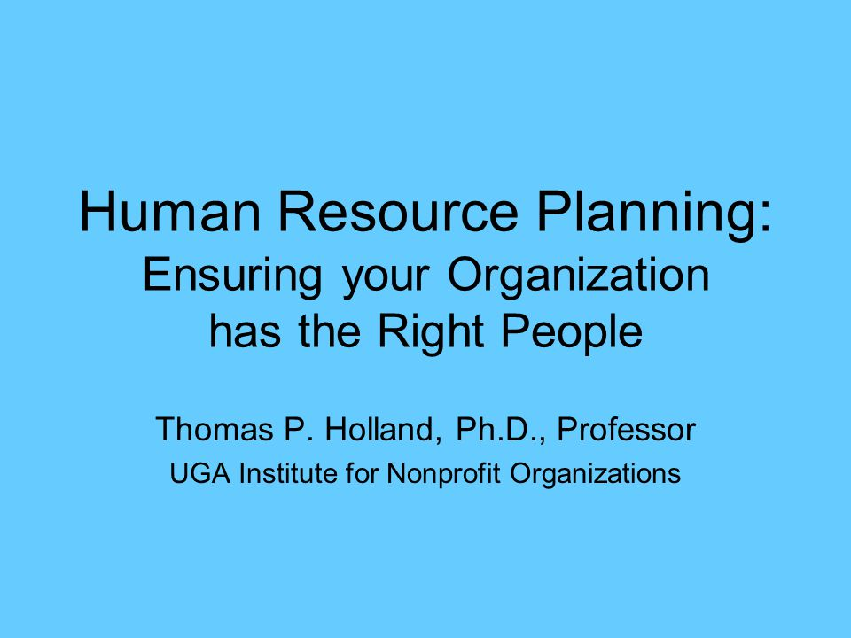 Human Resource Planning: Ensuring your Organization has the Right People Thomas P. Holland, Ph.D., Professor UGA Institute for Nonprofit Organizations