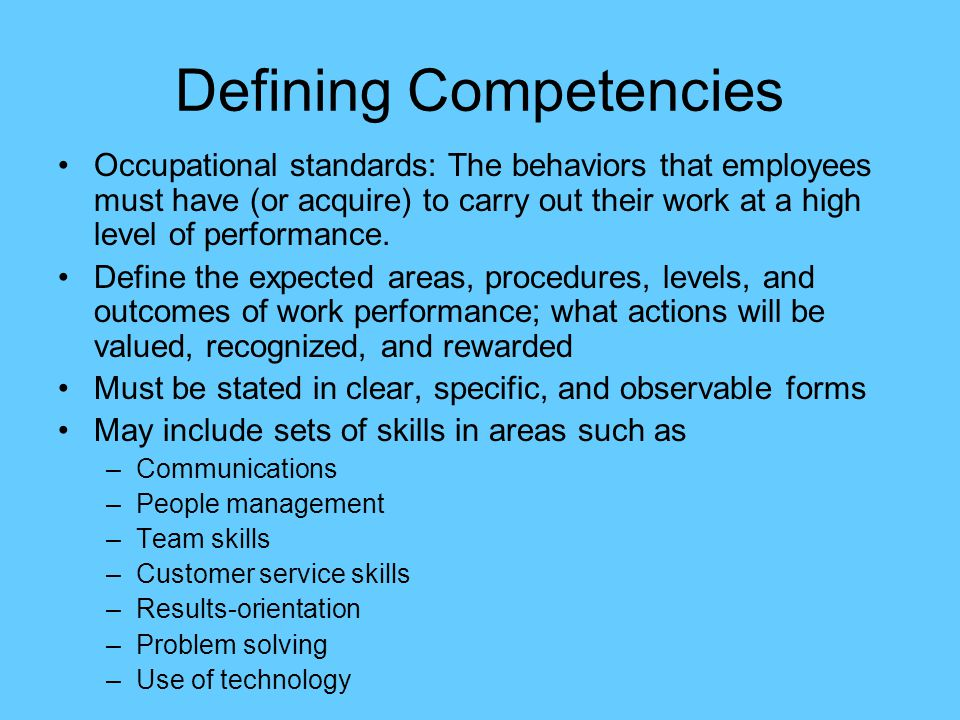 Defining Competencies Occupational standards: The behaviors that employees must have (or acquire) to carry out their work at a high level of performan