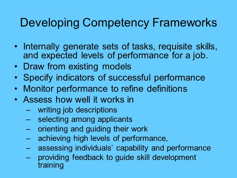 Developing Competency Frameworks Internally generate sets of tasks, requisite skills, and expected levels of performance for a job.
