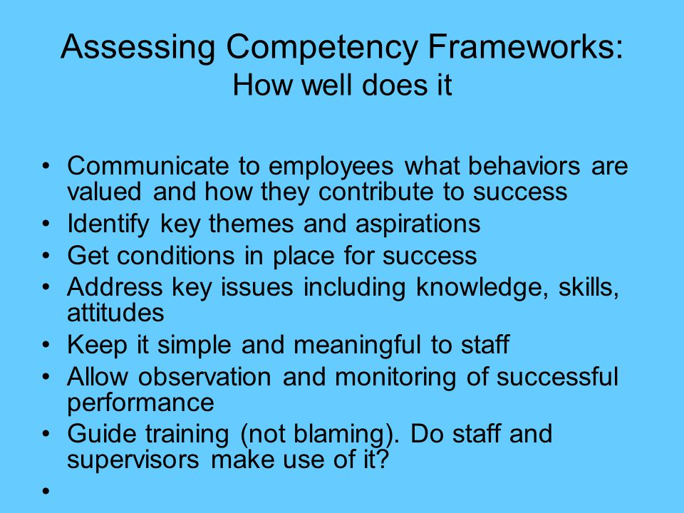 Assessing Competency Frameworks: How well does it Communicate to employees what behaviors are valued and how they contribute to success Identify key t