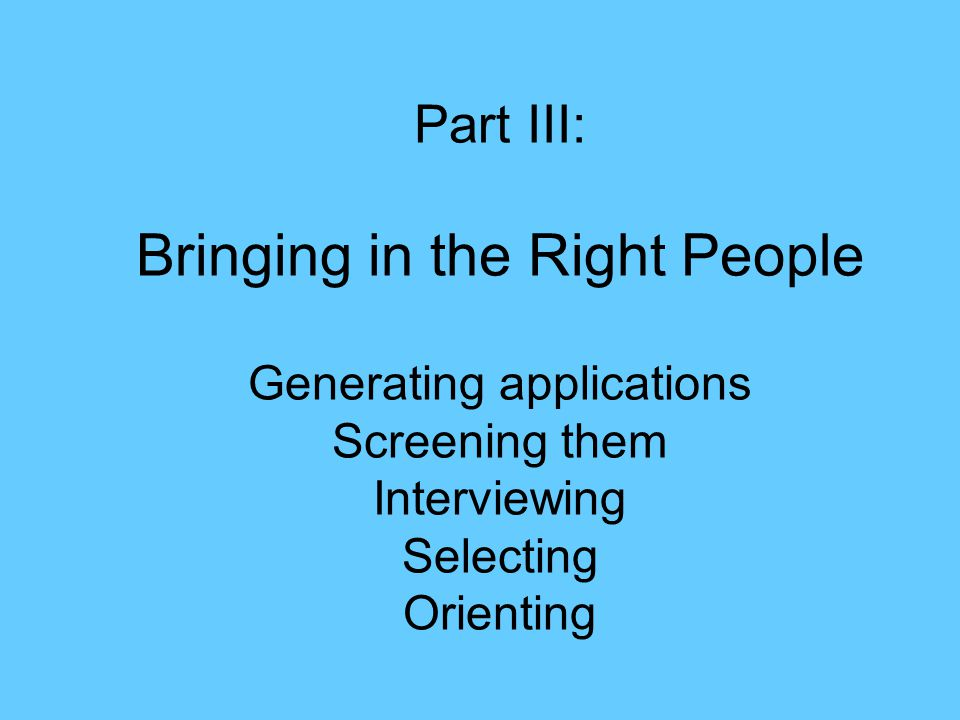 Part III: Bringing in the Right People Generating applications Screening them Interviewing Selecting Orienting
