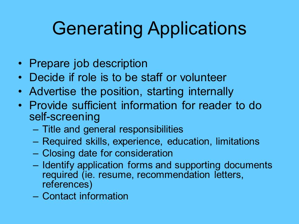 Generating Applications Prepare job description Decide if role is to be staff or volunteer Advertise the position, starting internally Provide sufficient information for reader to do self-screening –Title and general responsibilities –Required skills, experience, education, limitations –Closing date for consideration –Identify application forms and supporting documents required (ie.