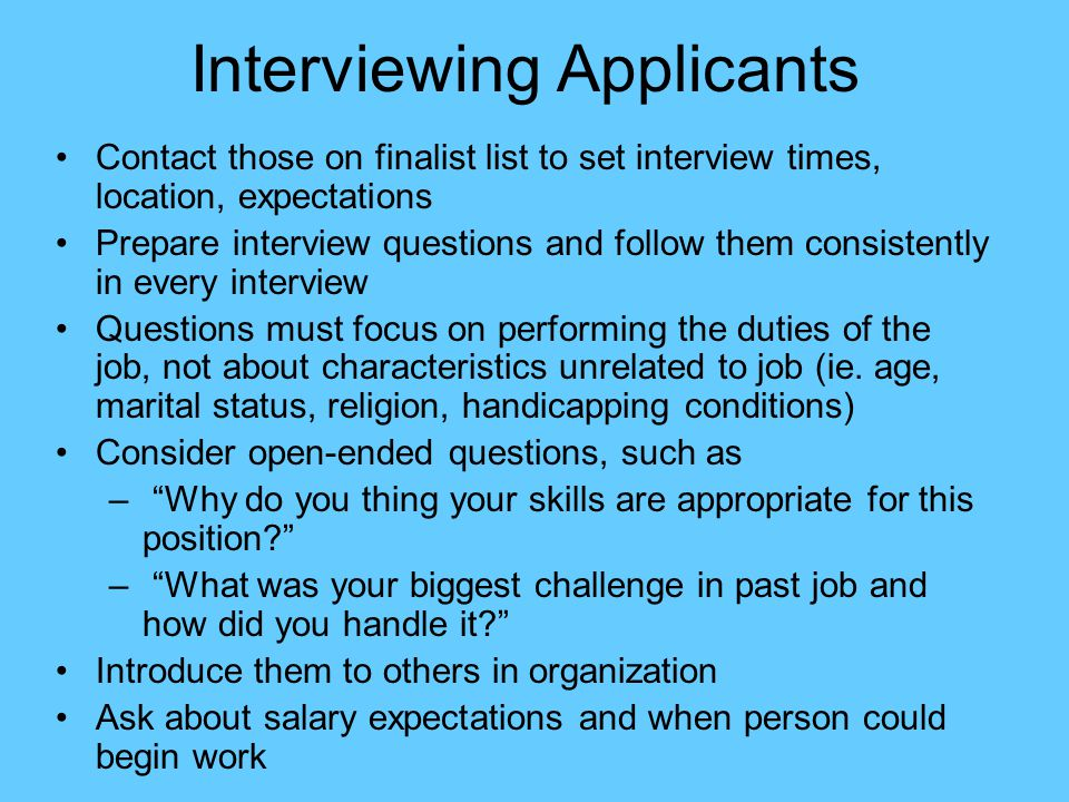 Interviewing Applicants Contact those on finalist list to set interview times, location, expectations Prepare interview questions and follow them cons