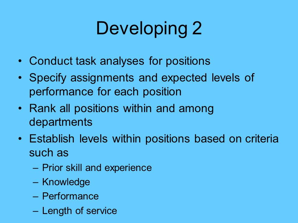Developing 2 Conduct task analyses for positions Specify assignments and expected levels of performance for each position Rank all positions within an