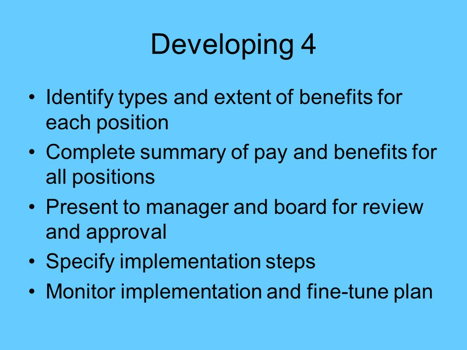 Developing 4 Identify types and extent of benefits for each position Complete summary of pay and benefits for all positions Present to manager and boa