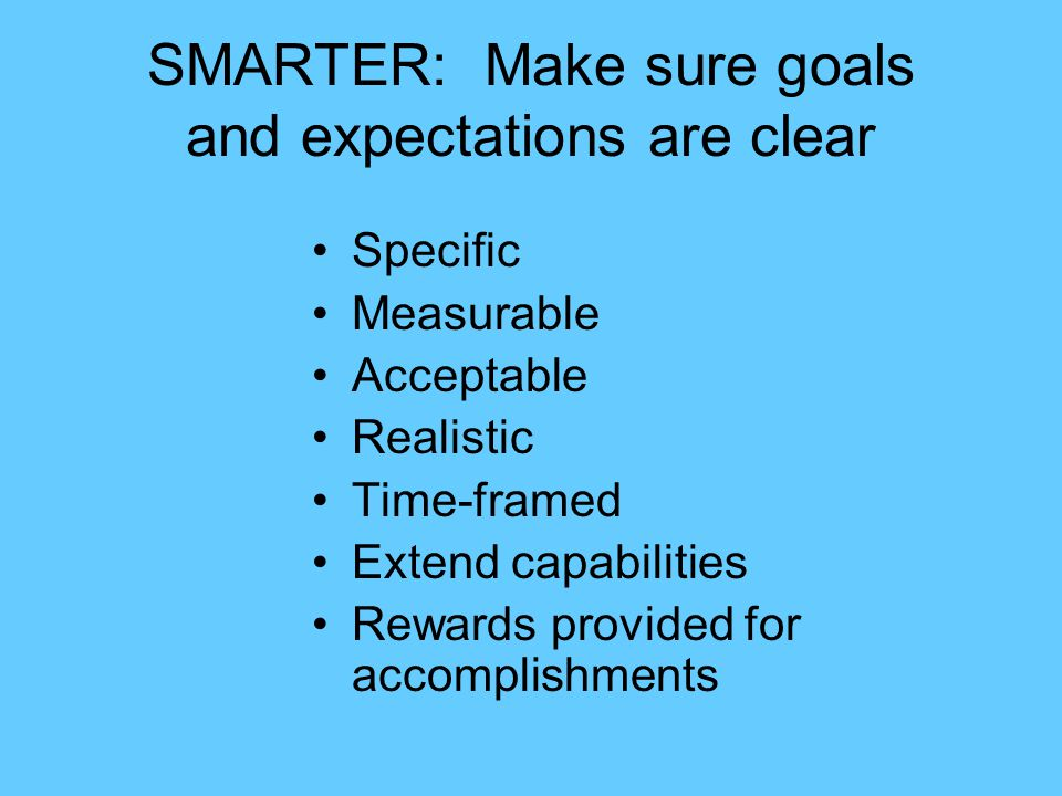 SMARTER: Make sure goals and expectations are clear Specific Measurable Acceptable Realistic Time-framed Extend capabilities Rewards provided for acco