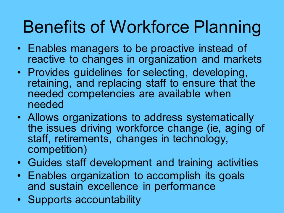 Benefits of Workforce Planning Enables managers to be proactive instead of reactive to changes in organization and markets Provides guidelines for selecting, developing, retaining, and replacing staff to ensure that the needed competencies are available when needed Allows organizations to address systematically the issues driving workforce change (ie, aging of staff, retirements, changes in technology, competition) Guides staff development and training activities Enables organization to accomplish its goals and sustain excellence in performance Supports accountability
