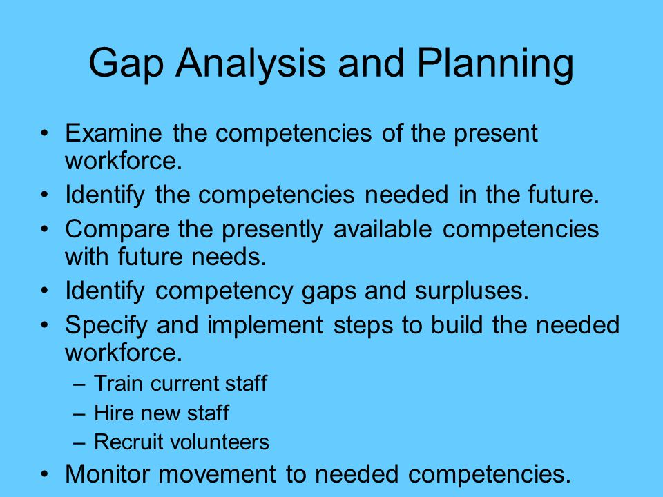 Gap Analysis and Planning Examine the competencies of the present workforce. Identify the competencies needed in the future. Compare the presently ava