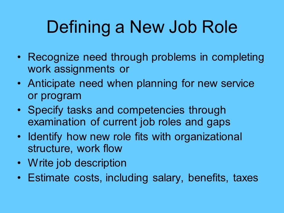Defining a New Job Role Recognize need through problems in completing work assignments or Anticipate need when planning for new service or program Spe