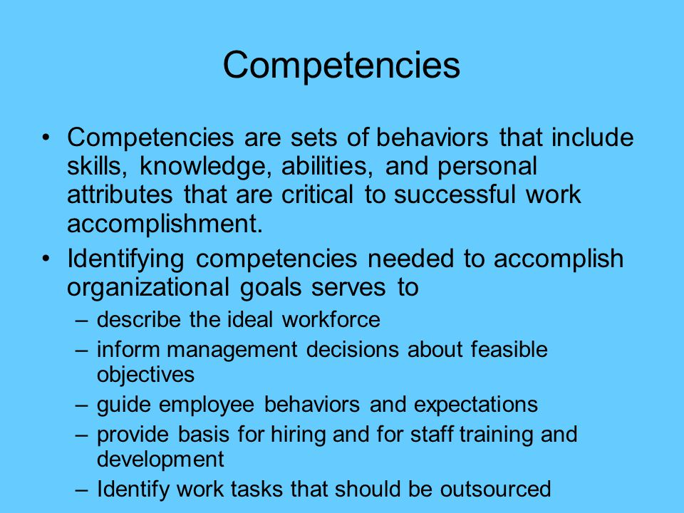 Competencies Competencies are sets of behaviors that include skills, knowledge, abilities, and personal attributes that are critical to successful work accomplishment.