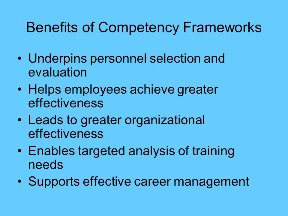 Benefits of Competency Frameworks Underpins personnel selection and evaluation Helps employees achieve greater effectiveness Leads to greater organizational effectiveness Enables targeted analysis of training needs Supports effective career management